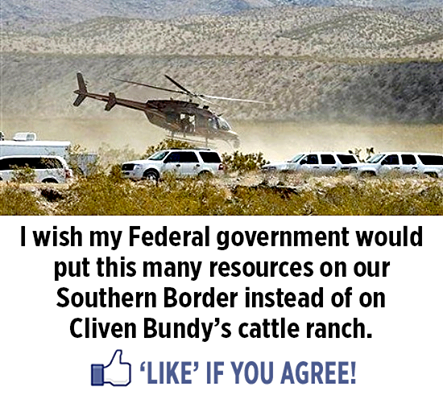 If our incompetent federal government would secure our southern border the way they are locking down the Bundy Ranch we wouldn't have an illegal immigration problem and Clive Bundy would be a free man. What am I thinking? That makes too much sense....